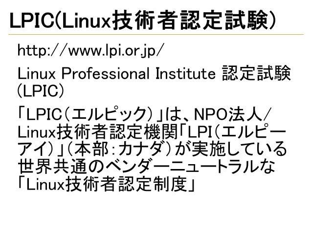 LPIC(Linux技術者認定試験) http://www.lpi.or.jp/ Linux Professional Institute 認定試験 (LPIC) 「LPIC(エルピック)」は、NPO法人/ Linux技術者認定機関「LPI(エ...