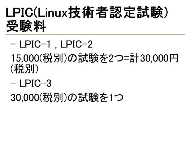 LPIC(Linux技術者認定試験) 受験料 - LPIC-1 , LPIC-2 15,000(税別)の試験を2つ=計30,000円 (税別) - LPIC-3 30,000(税別)の試験を1つ