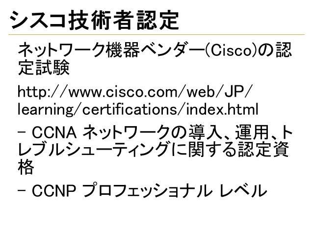 シスコ技術者認定 ネットワーク機器ベンダー(Cisco)の認 定試験 http://www.cisco.com/web/JP/ learning/certifications/index.html - CCNA ネットワークの導入、運用、ト レ...