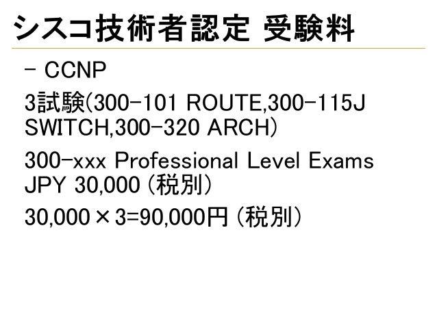 シスコ技術者認定 受験料 - CCNP 3試験(300-101 ROUTE,300-115J SWITCH,300-320 ARCH) 300-xxx Professional Level Exams JPY 30,000 (税別) 30,00...