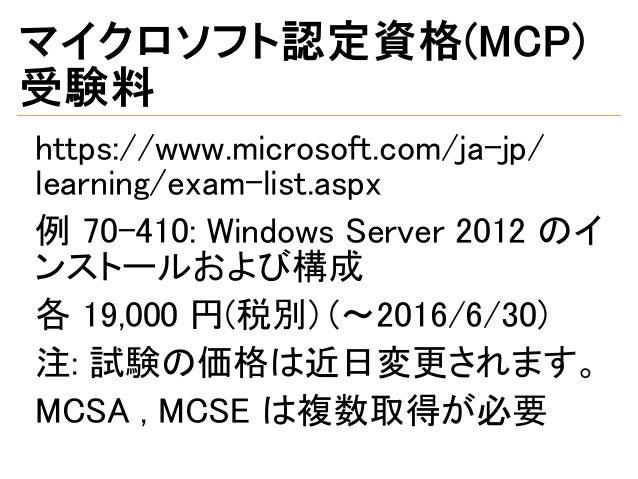 マイクロソフト認定資格(MCP) 受験料 https://www.microsoft.com/ja-jp/ learning/exam-list.aspx 例 70-410: Windows Server 2012 のイ ンストールおよび構成 ...