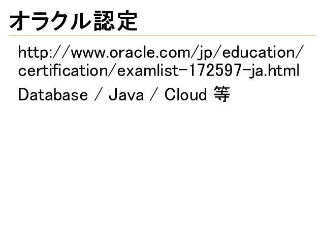 オラクル認定 http://www.oracle.com/jp/education/ certification/examlist-172597-ja.html Database / Java / Cloud 等