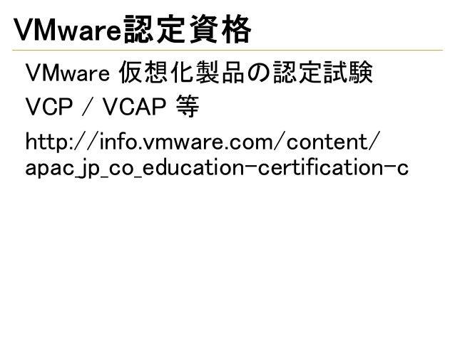 VMware認定資格 VMware 仮想化製品の認定試験 VCP / VCAP 等 http://info.vmware.com/content/ apac_jp_co_education-certification-c