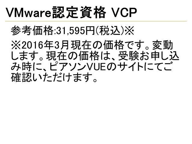 VMware認定資格 VCP 参考価格:31,595円(税込)※ ※2016年3月現在の価格です。変動 します。現在の価格は、受験お申し込 み時に、ピアソンVUEのサイトにてご 確認いただけます。