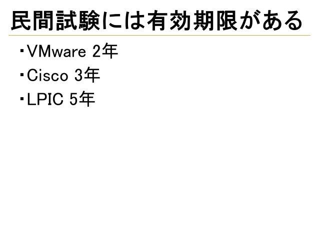 民間試験には有効期限がある ・VMware 2年 ・Cisco 3年 ・LPIC 5年