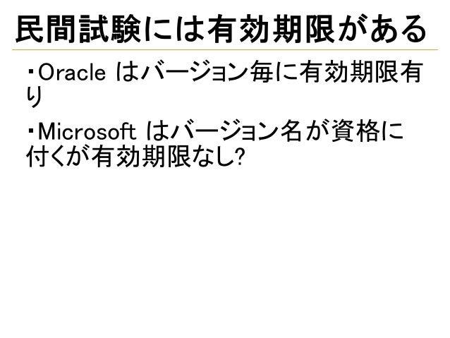 民間試験には有効期限がある ・Oracle はバージョン毎に有効期限有 り ・Microsoft はバージョン名が資格に 付くが有効期限なし?