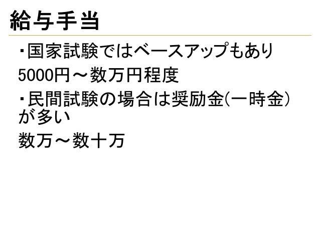 給与手当 ・国家試験ではベースアップもあり 5000円~数万円程度 ・民間試験の場合は奨励金(一時金) が多い 数万~数十万