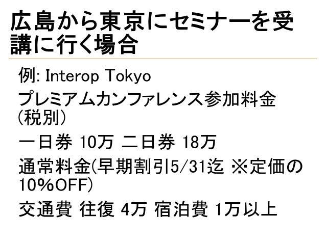 広島から東京にセミナーを受 講に行く場合 例: Interop Tokyo プレミアムカンファレンス参加料金  (税別) 一日券 10万 二日券 18万 通常料金(早期割引5/31迄 ※定価の 10%OFF) 交通費 往復 4万 宿泊費 1万以上