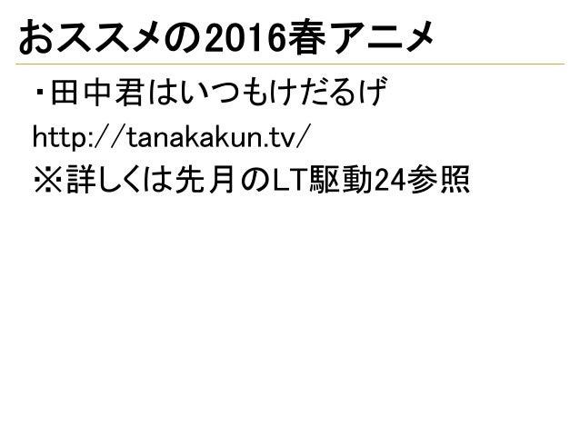 おススメの2016春アニメ ・田中君はいつもけだるげ http://tanakakun.tv/ ※詳しくは先月のLT駆動24参照