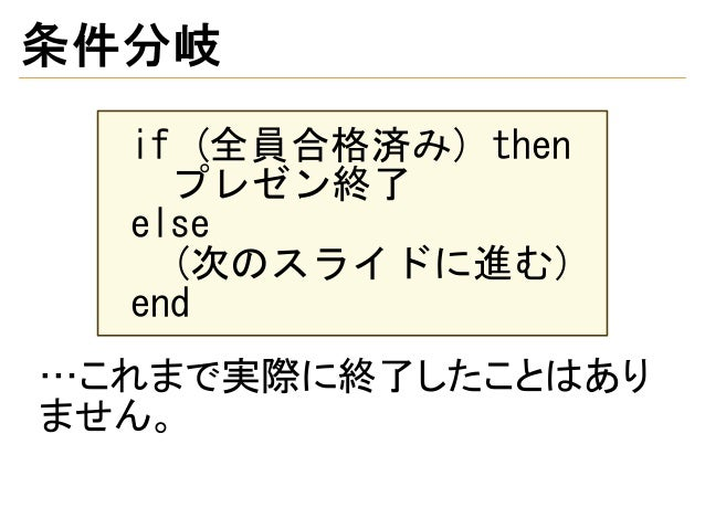 条件分岐 if (全員合格済み) then プレゼン終了 else (次のスライドに進む) end …これまで実際に終了したことはあり ません。