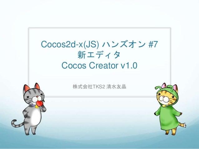 Cocos2d-x(JS) ハンズオン #7 新エディタ Cocos Creator v1.0 株式会社TKS2 清水友晶