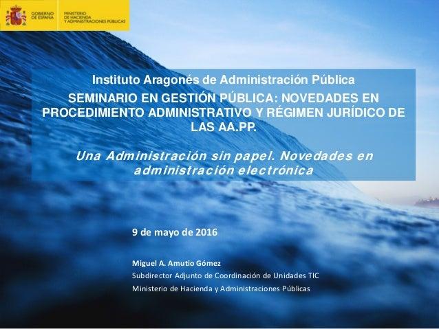 1 Instituto Aragonés de Administración Pública SEMINARIO EN GESTIÓN PÚBLICA: NOVEDADES EN PROCEDIMIENTO ADMINISTRATIVO Y R...
