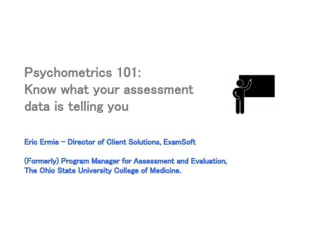 Psychometrics 101: Know what your assessment data is telling you Eric Ermie – Director of Client Solutions, ExamSoft (Form...