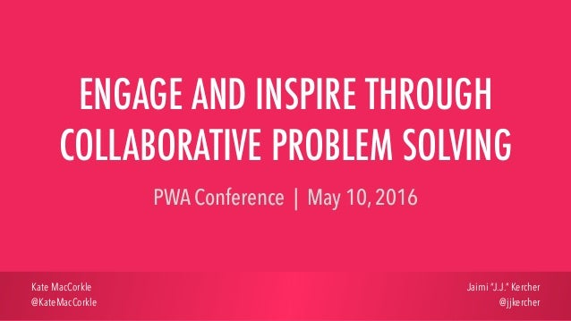 ENGAGE AND INSPIRE THROUGH COLLABORATIVE PROBLEM SOLVING PWA Conference | May 10, 2016 Kate MacCorkle @KateMacCorkle Jaimi...