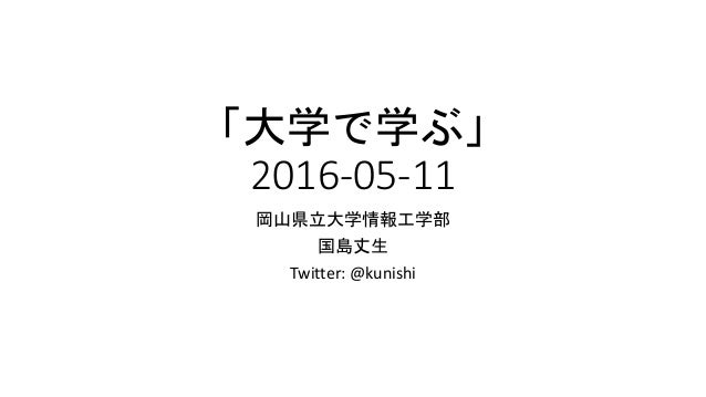 「大学で学ぶ」 2016-05-11 岡山県立大学情報工学部 国島丈生 Twitter: @kunishi