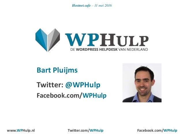 Hostnet.cafe – 11 mei 2016 Bart Pluijms Twitter: @WPHulp Facebook.com/WPHulp www.WPHulp.nl Twitter.com/WPHulp Facebook.com...