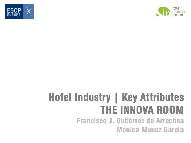 Hotel Industry | Key Attributes THE INNOVA ROOM Francisco J. Gutiérrez de Arrechea Mónica Muñoz García