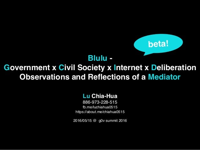 Blulu - Government x Civil Society x Internet x Deliberation Observations and Reflections of a Mediator Lu Chia-Hua 886-973...