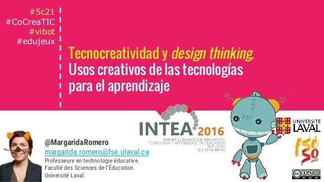 Tecnocreatividad y design thinking. Usos creativos de las tecnologías para el aprendizaje @MargaridaRomero margarida.romer...