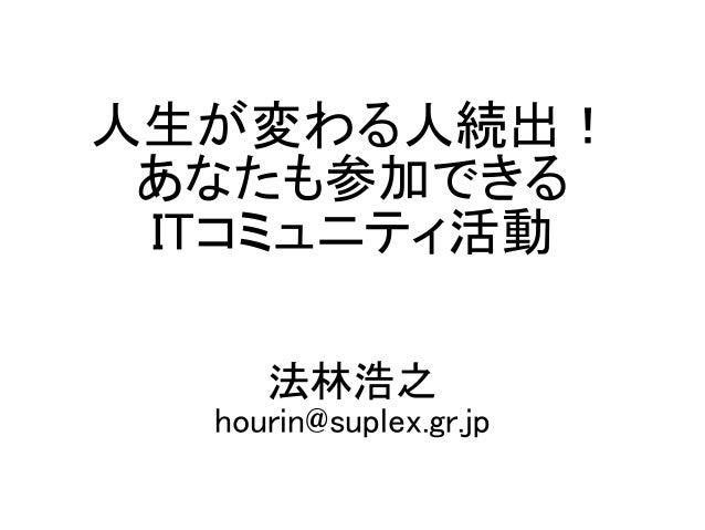 人生が変わる人続出! あなたも参加できる ITコミュニティ活動 法林浩之 hourin@suplex.gr.jp