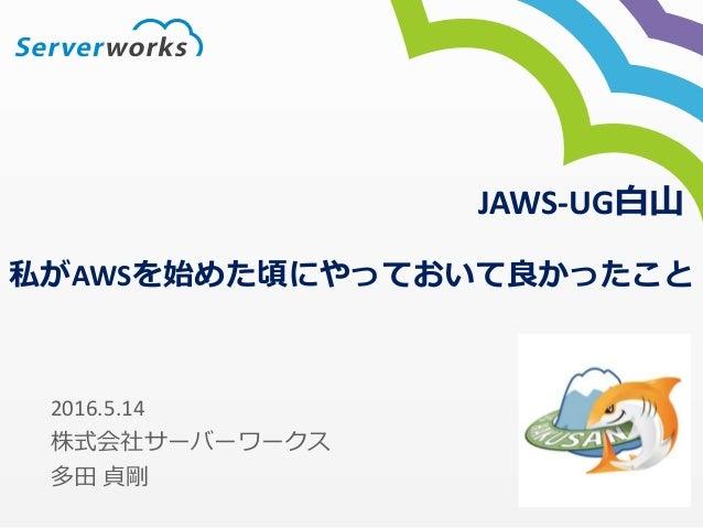 私がAWSを始めた頃にやっておいて良かったこと 2016.5.14 株式会社サーバーワークス 多田 貞剛 JAWS-UG白山