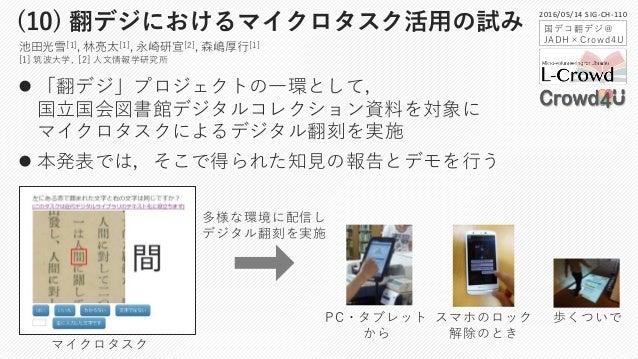  「翻デジ」プロジェクトの一環として, 国立国会図書館デジタルコレクション資料を対象に マイクロタスクによるデジタル翻刻を実施  本発表では,そこで得られた知見の報告とデモを行う (10) 翻デジにおけるマイクロタスク活用の試み スマホのロ...