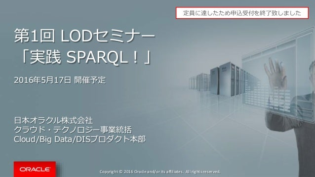 Copyright © 2016 Oracle and/or its affiliates. All rights reserved. 第1回 LODセミナー 「実践 SPARQL!」 2016年5月17日 開催予定 日本オラクル株式会社 クラ...