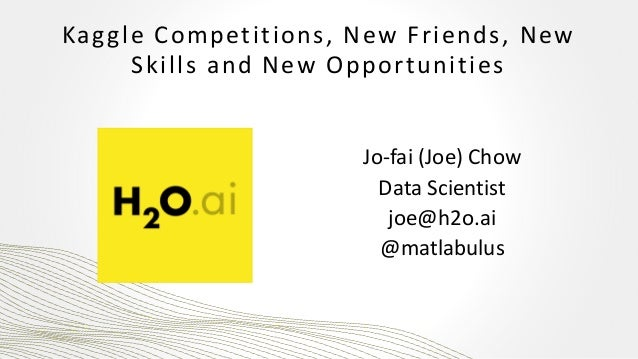 Kaggle Competitions, New Friends, New Skills and New Opportunities Jo-fai (Joe) Chow Data Scientist joe@h2o.ai @matlabulus