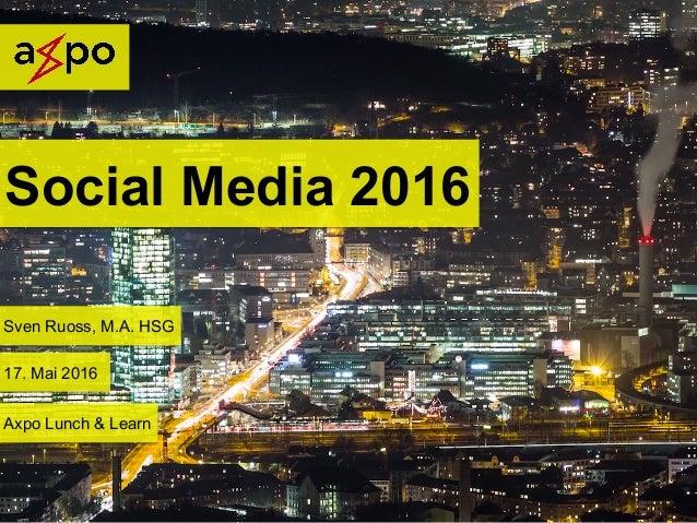 Social Media 2016 Sven Ruoss, M.A. HSG 17. Mai 2016 Axpo Lunch & Learn