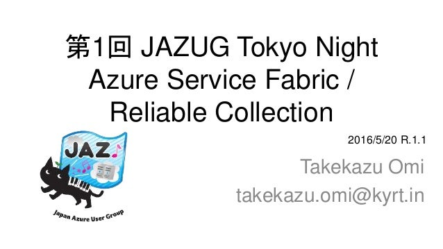 第1回 JAZUG Tokyo Night Azure Service Fabric / Reliable Collection Takekazu Omi takekazu.omi@kyrt.in 2016/5/20 R.1.1