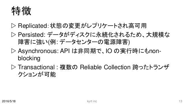 特徴  Replicated:状態の変更がレプリケートされ高可用  Persisted: データがディスクに永続化されるため、大規模な 障害に強い(例: データセンターの電源障害)  Asynchronous: API は非同期で、IO ...