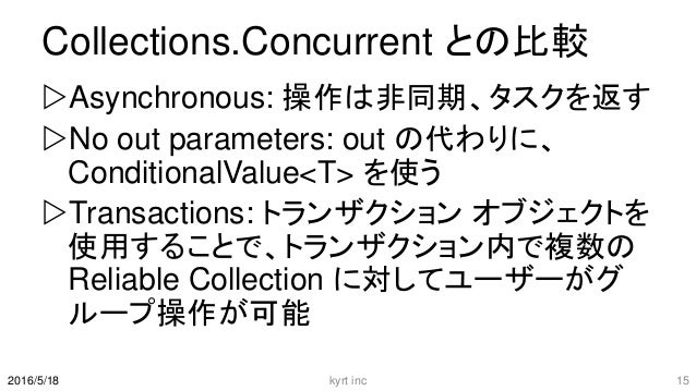 Collections.Concurrent との比較 Asynchronous: 操作は非同期、タスクを返す No out parameters: out の代わりに、 ConditionalValue<T> を使う Transacti...