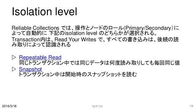 Isolation level Reliable Collections では、操作とノードのロール(Primary/Secondary)に よって自動的に 下記のisolation level のどちらかが選択される。 Transaction...