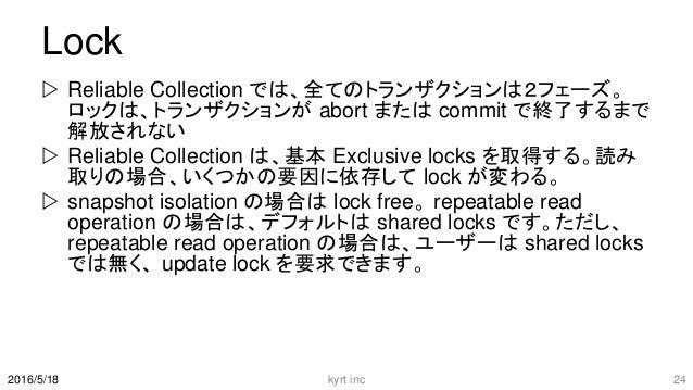 Lock  Reliable Collection では、全てのトランザクションは2フェーズ。 ロックは、トランザクションが abort または commit で終了するまで 解放されない  Reliable Collection は、基本...