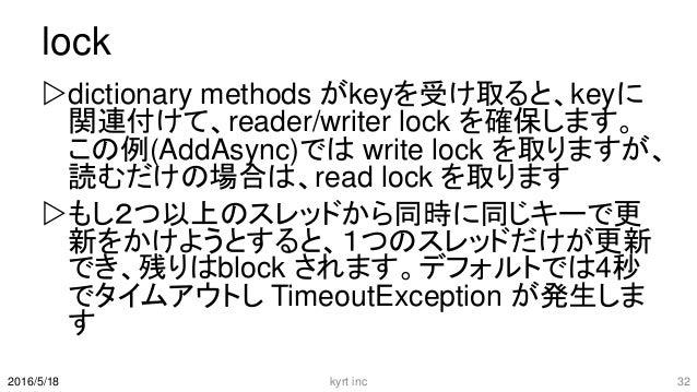 lock dictionary methods がkeyを受け取ると、keyに 関連付けて、reader/writer lock を確保します。 この例(AddAsync)では write lock を取りますが、 読むだけの場合は、read...