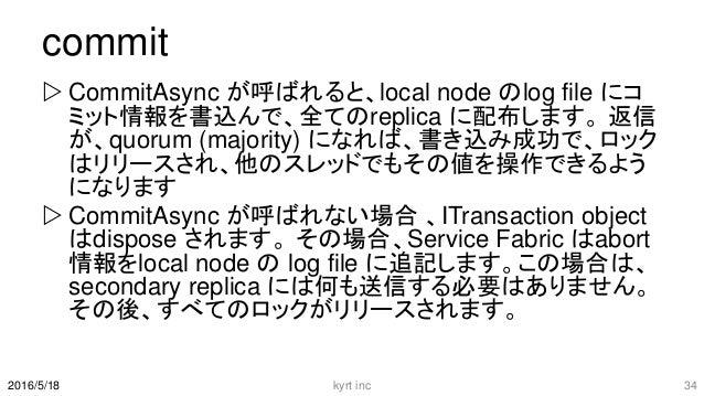commit  CommitAsync が呼ばれると、local node のlog file にコ ミット情報を書込んで、全てのreplica に配布します。 返信 が、quorum (majority) になれば、書き込み成功で、ロック ...