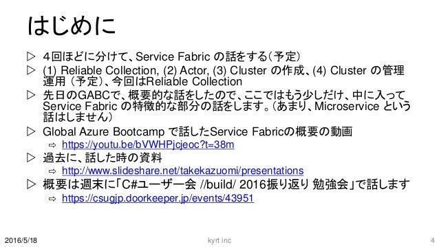 はじめに  4回ほどに分けて、Service Fabric の話をする(予定)  (1) Reliable Collection, (2) Actor, (3) Cluster の作成、(4) Cluster の管理 運用 (予定)、今回は...