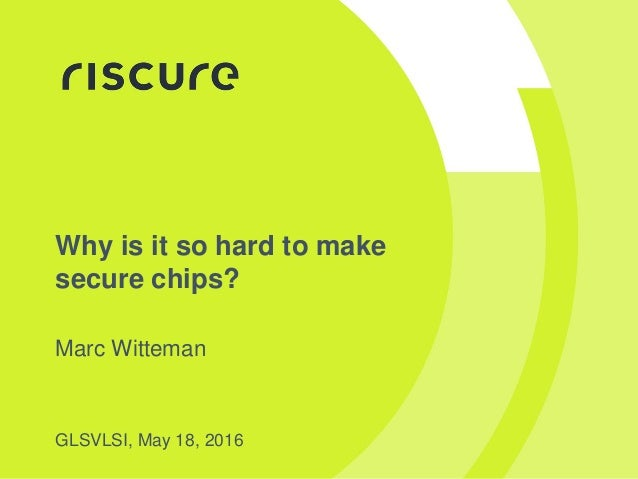 Why is it so hard to make secure chips? Marc Witteman GLSVLSI, May 18, 2016