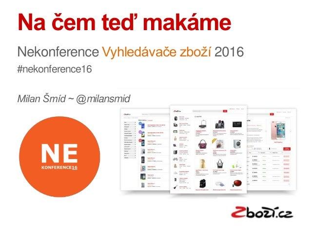 Na čem teď makáme Nekonference Vyhledávače zboží 2016 #nekonference16 Milan Šmíd ~ @milansmid