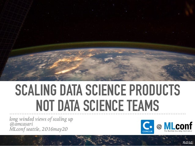SCALING DATA SCIENCE PRODUCTS NOT DATA SCIENCE TEAMS long winded views of scaling up @amcasari MLconf seattle, 2016may20 n...