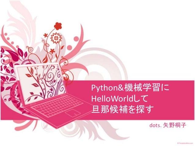 Python&機械学習に HelloWorldして 旦那候補を探す dots. 矢野桐子