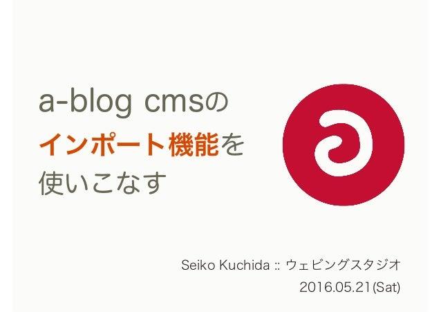a-blog cmsの インポート機能を 使いこなす Seiko Kuchida :: ウェビングスタジオ 2016.05.21(Sat)