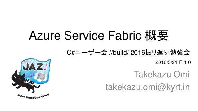 Azure Service Fabric 概要 Takekazu Omi takekazu.omi@kyrt.in 2016/5/21 R.1.0 C#ユーザー会 //build/ 2016振り返り 勉強会