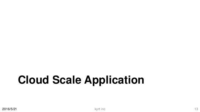 Cloud Scale Application 2016/5/21 kyrt inc 13