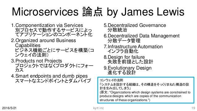 Microservices 論点 by James Lewis 1.Componentization via Services 別プロセスで動作するサービスによっ てアプリケーションのコンポーネント化 2.Organized around Bu...