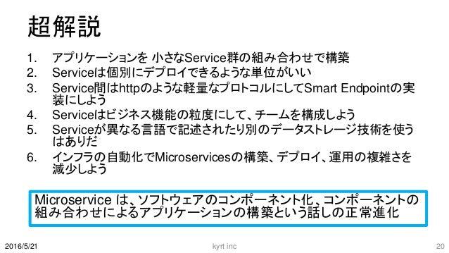 超解説 1. アプリケーションを 小さなService群の組み合わせで構築 2. Serviceは個別にデプロイできるような単位がいい 3. Service間はhttpのような軽量なプロトコルにしてSmart Endpointの実 装にしよう ...