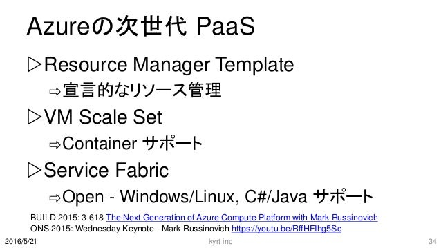 Azureの次世代 PaaS Resource Manager Template ⇨宣言的なリソース管理 VM Scale Set ⇨Container サポート Service Fabric ⇨Open - Windows/Linux,...