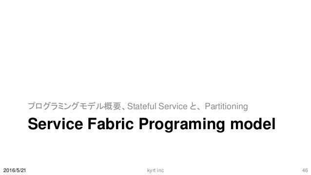 Service Fabric Programing model プログラミングモデル概要、Stateful Service と、 Partitioning 2016/5/21 kyrt inc 46