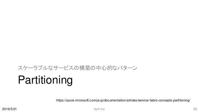 Partitioning スケーラブルなサービスの構築の中心的なパターン 2016/5/21 kyrt inc 56 https://azure.microsoft.com/ja-jp/documentation/articles/servic...