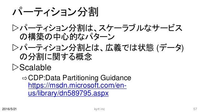 パーティション分割 パーティション分割は、スケーラブルなサービス の構築の中心的なパターン パーティション分割とは、広義では状態 (データ) の分割に関する概念 Scalable ⇨CDP:Data Partitioning Guidan...